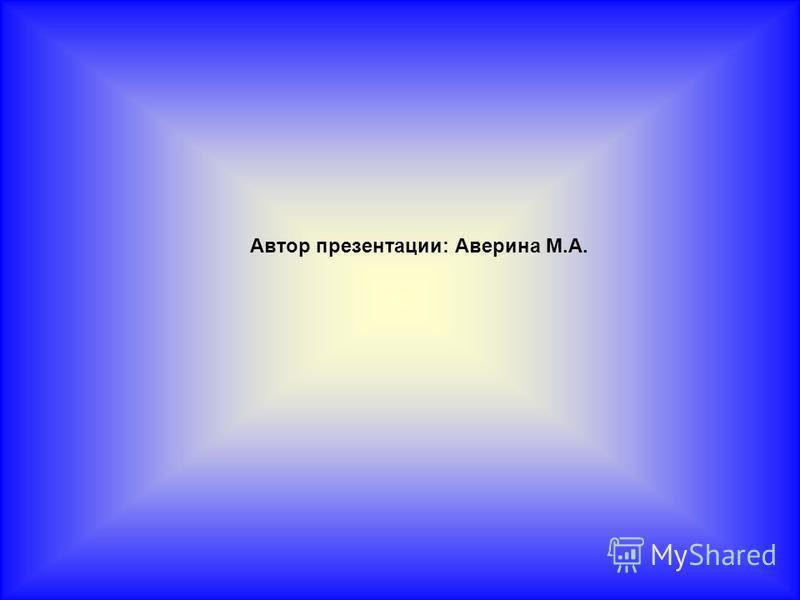 Автор презентации: Аверина М.А.