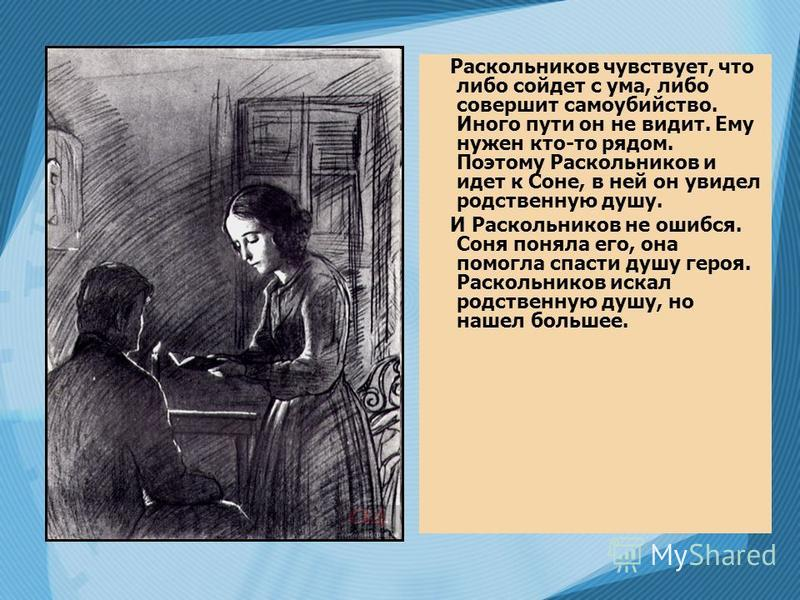 Соня Мармеладова, как и Раскольников, переступила через себя. Она понимала, на что идет и что общество не примет ее поступка. Жертвуя собой, Соня спасала от голодной смерти пьяницу-отца, чахоточную мачеху и ее малолетних детей. Но этими гуманными цел