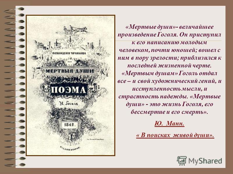 «Мертвые души»- величайшее произведение Гоголя. Он приступил к его написанию молодым человеком, почти юношей; вошел с ним в пору зрелости; приблизился к последней жизненной черте. «Мертвым душам» Гуголь отдал все – и свой художнический гений, и иссту