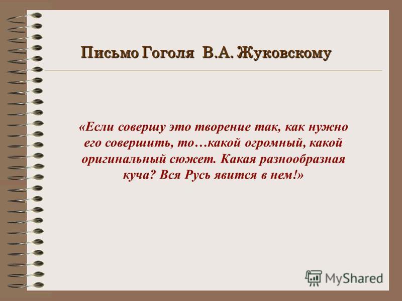 Письмо Гоголя В.А. Жуковскому «Если совершу это творение так, как нужно его совершить, то…какой огромный, какой оригинальный сюжет. Какая разнообразная куча? Вся Русь явится в нем!»