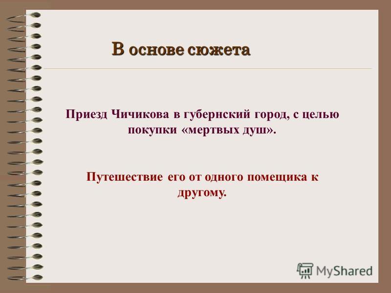 В основе сюжета Приезд Чичикова в губернский город, с целью покупки «мертвых душ». Путешествие его от одного помещика к другому.
