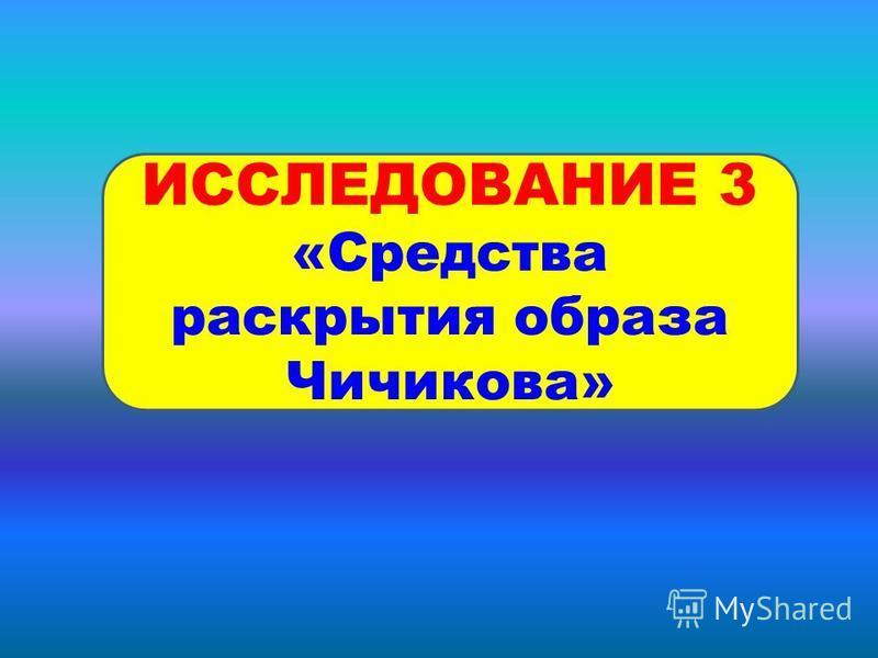 ИССЛЕДОВАНИЕ 3 «Средства раскрытия образа Чичикова»