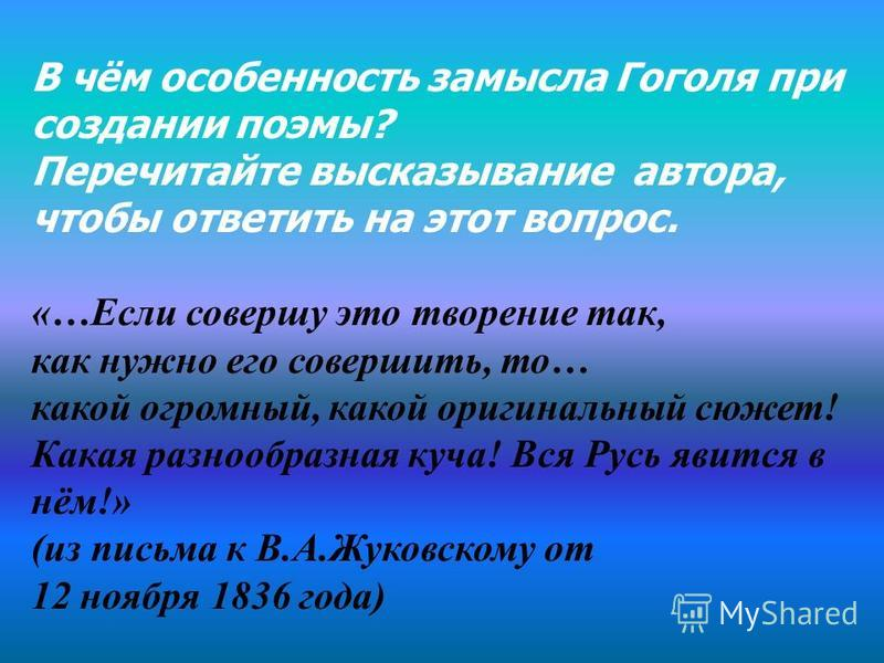 В чём особенность замысла Гоголя при создании поэмы? Перечитайте высказывание автора, чтобы ответить на этот вопрос. «…Если совершу это творение так, как нужно его совершить, то… какой огромный, какой оригинальный сюжет! Какая разнообразная куча! Вся