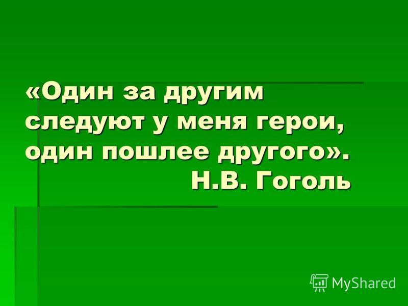 «Один за другим следуют у меня герои, один пошлее другого». Н.В. Гоголь