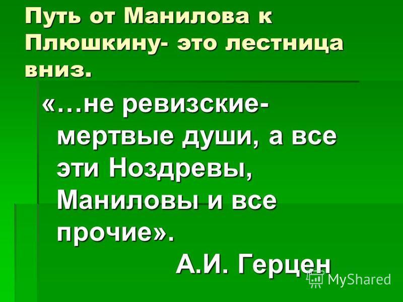 Путь от Манилова к Плюшкину- это лестница вниз. «…не ревизские- мертвые души, а все эти Ноздревы, Маниловы и все прочие». А.И. Герцен