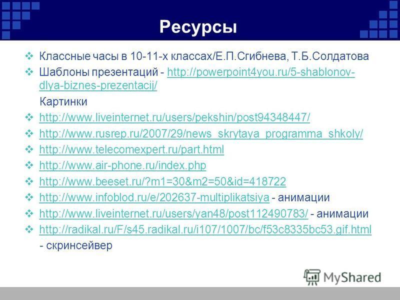 Ресурсы Классные часы в 10-11-х классах/Е.П.Сгибнева, Т.Б.Солдатова Шаблоны презентаций - http://powerpoint4you.ru/5-shablonov- dlya-biznes-prezentacij/http://powerpoint4you.ru/5-shablonov- dlya-biznes-prezentacij/ Картинки http://www.liveinternet.ru