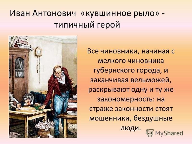 Иван Антонович «кувшинное рыло» - типичный герой Все чиновники, начиная с мелкого чиновника губернского города, и заканчивая вельможей, раскрывают одну и ту же закономерность: на страже законности стоят мошенники, бездушные люди.
