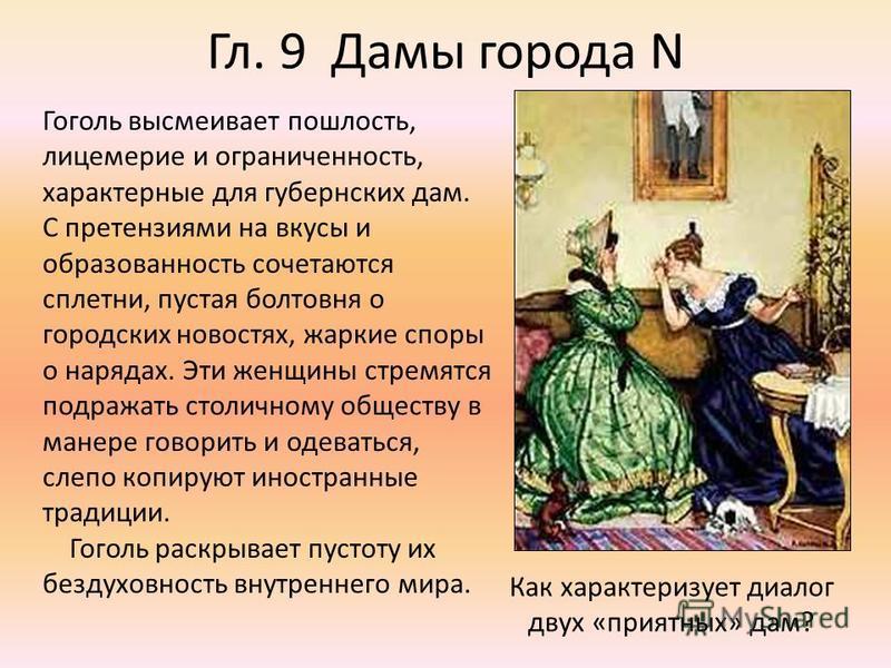 Гл. 9 Дамы города N Гоголь высмеивает пошлость, лицемерие и ограниченность, характерные для губернских дам. С претензиями на вкусы и образованность сочетаются сплетни, пустая болтовня о городских новостях, жаркие споры о нарядах. Эти женщины стремятс