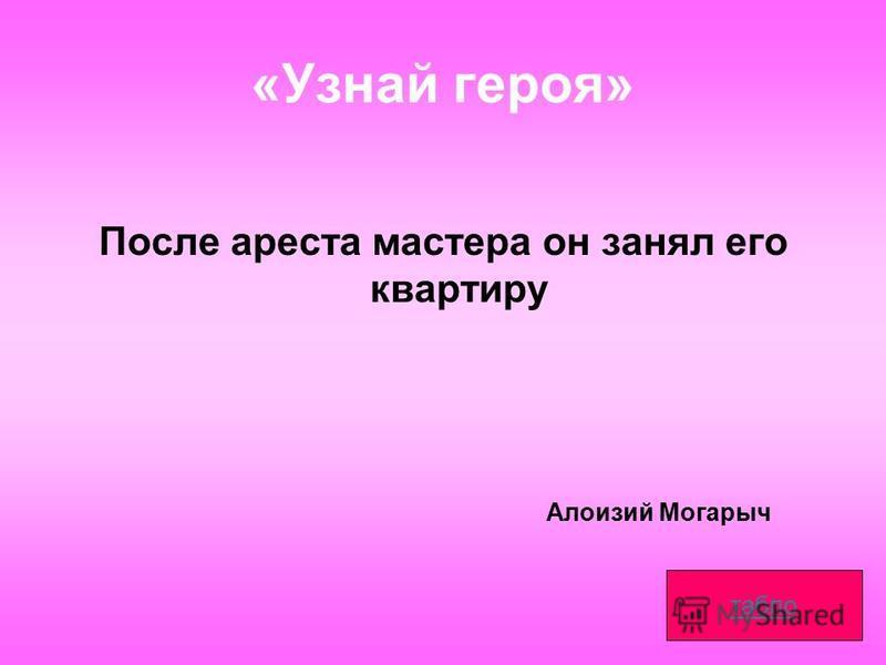«Узнай героя» После ареста мастера он занял его квартиру табло Алоизий Могарыч