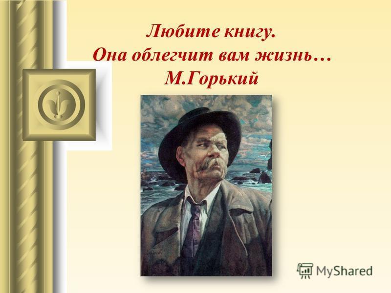 Любите книгу. Она облегчит вам жизнь… М.Горький