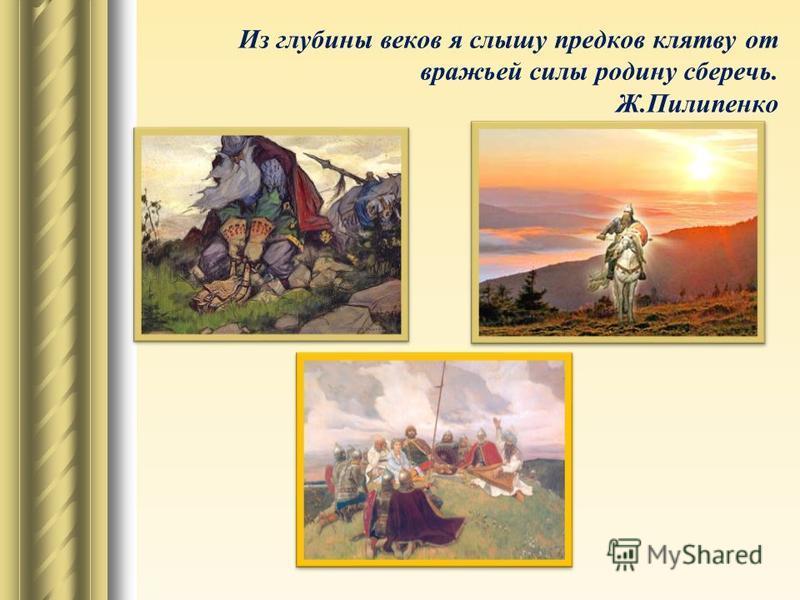 Из глубины веков я слышу предков клятву от вражьей силы родину сберечь. Ж.Пилипенко