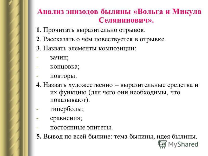 Анализ эпизодов былины «Вольга и Микула Селянинович». 1. Прочитать выразительно отрывок. 2. Рассказать о чём повествуется в отрывке. 3. Назвать элементы композиции: -зачин; -концовка; -повторы. 4. Назвать художественно – выразительные средства и их ф