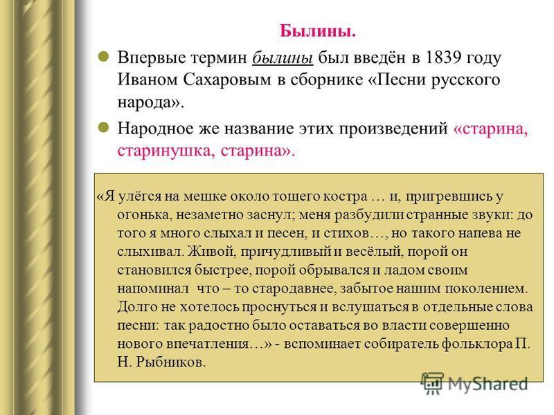 Былины. Впервые термин былины был введён в 1839 году Иваном Сахаровым в сборнике «Песни русского народа». Народное же название этих произведений «старина, старинушка, старина». «Я улёгся на мешке около тощего костра … и, пригревшись у огонька, незаме