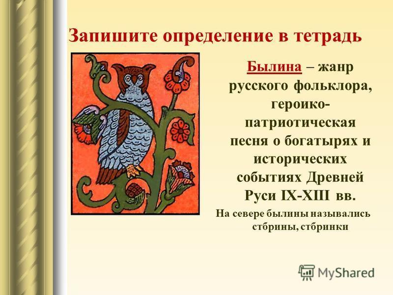 Запишите определение в тетрадь Былина – жанр русского фольклора, героико- патриотическая песня о богатырях и исторических событиях Древней Руси IX-XIII вв. На севере былины назывались стбрины, стбринки