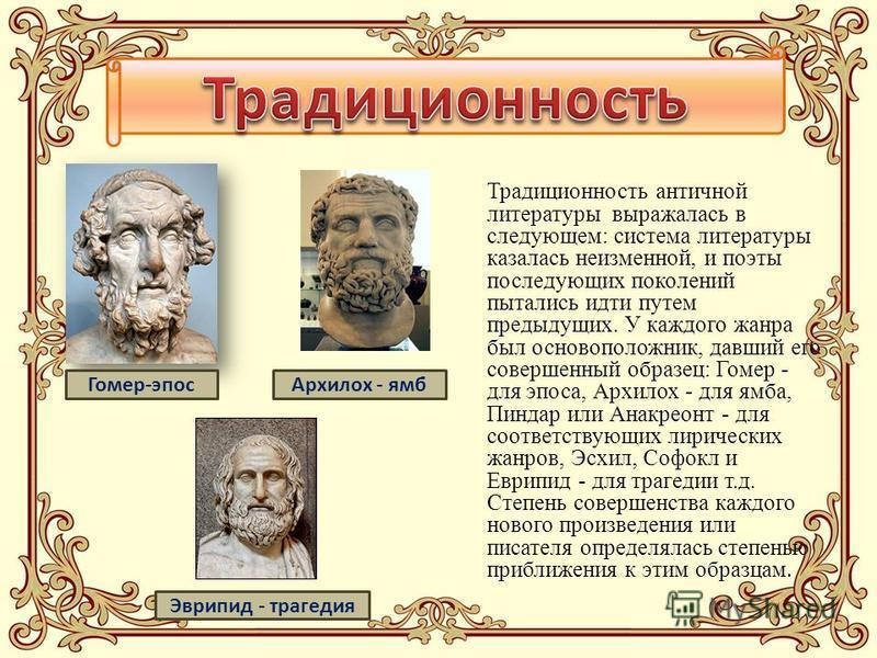Традиционность античной литературы выражалась в следующем: система литературы казалась неизменной, и поэты последующих поколений пытались идти путем предыдущих. У каждого жанра был основоположник, давший его совершенный образец: Гомер - для эпоса, Ар