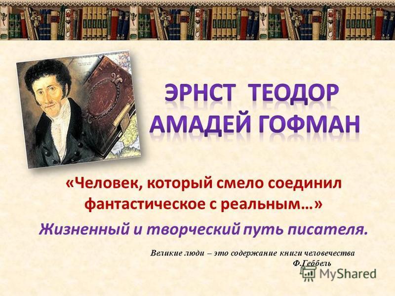 «Человек, который смело соединил фантастическое с реальным…» Жизненный и творческий путь писателя. Великие люди – это содержание книги человечества Ф.Геббель