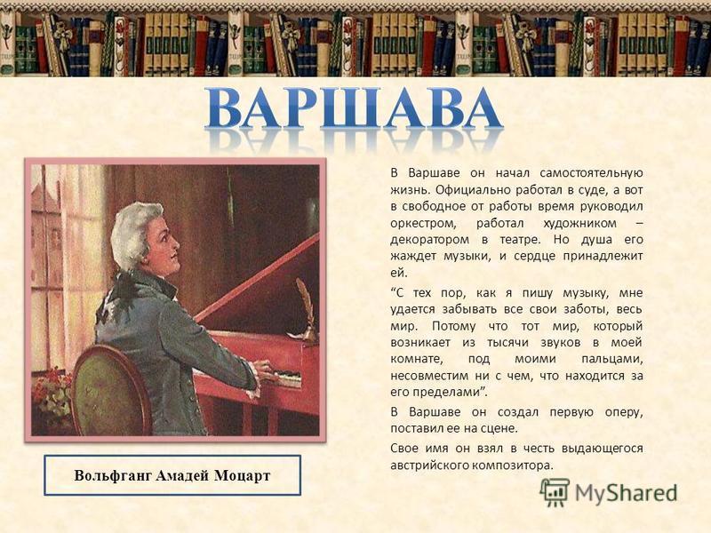 В Варшаве он начал самостоятельную жизнь. Официально работал в суде, а вот в свободное от работы время руководил оркестром, работал художником – декоратором в театре. Но душа его жаждет музыки, и сердце принадлежит ей. С тех пор, как я пишу музыку, м