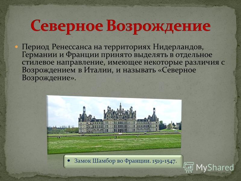 Период Ренессанса на территориях Нидерландов, Германии и Франции принято выделять в отдельное стилевое направление, имеющее некоторые различия с Возрождением в Италии, и называть «Северное Возрождение». Замок Шамбор во Франции. 1519-1547.