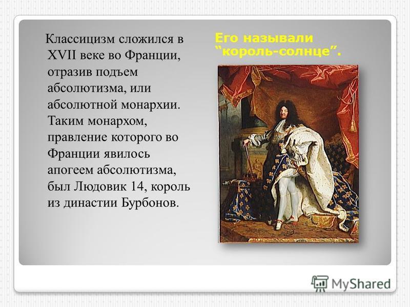 Его называли король-солнце. Классицизм сложился в XVII веке во Франции, отразив подъем абсолютизма, или абсолютной монархии. Таким монархом, правление которого во Франции явилось апогеем абсолютизма, был Людовик 14, король из династии Бурбонов.