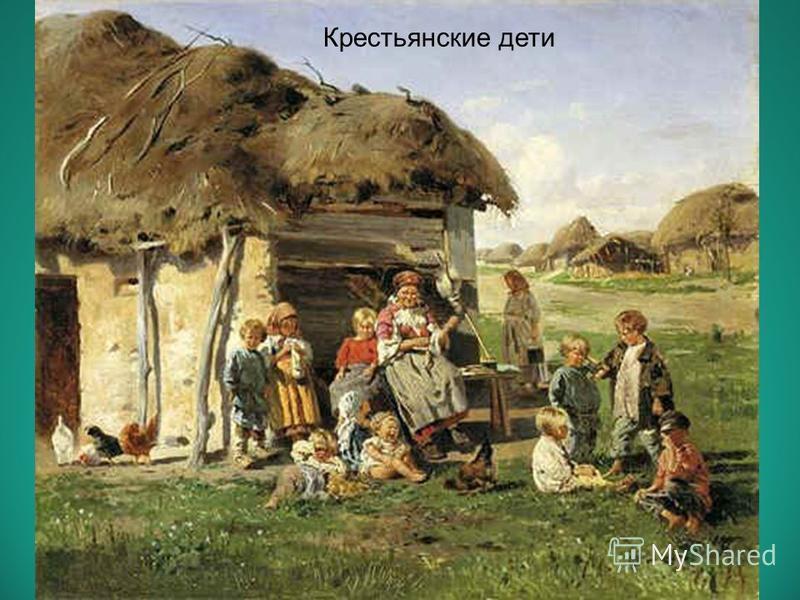 КРЕСТЬЯНСКИЕ ДЕТИ «…Играйте же, дети! Растите на воле! «На то вам и красное детство дано…»