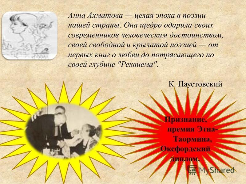 Анна Ахматова целая эпоха в поэзии нашей страны. Она щедро одарила своих современников человеческим достоинством, своей свободной и крылатой поэзией от первых книг о любви до потрясающего по своей глубине