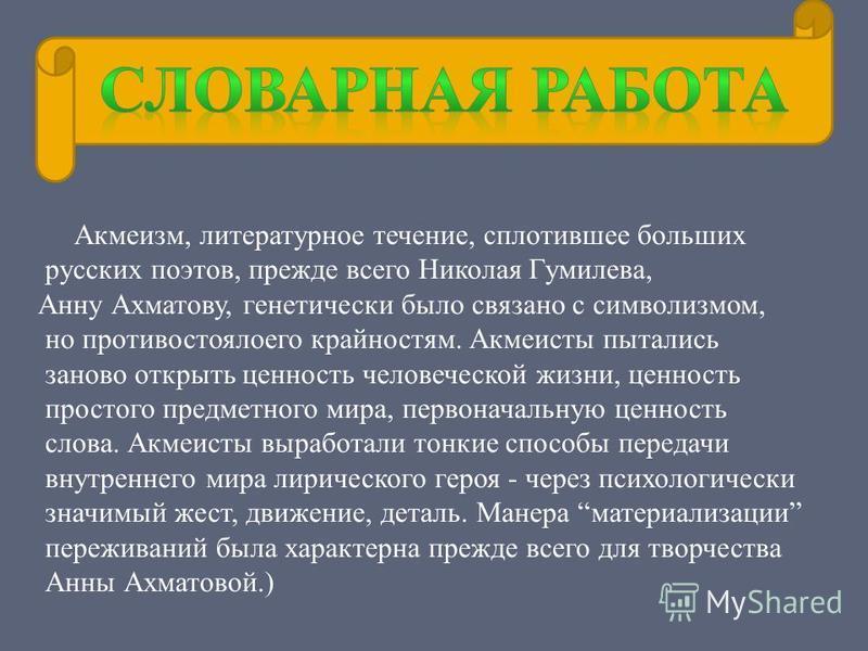 Акмеизм, литературное течение, сплотившее больших русских поэтов, прежде всего Николая Гумилева, Анну Ахматову, генетически было связано с символизмом, но противостоялоего крайностям. Акмеисты пытались заново открыть ценность человеческой жизни, ценн