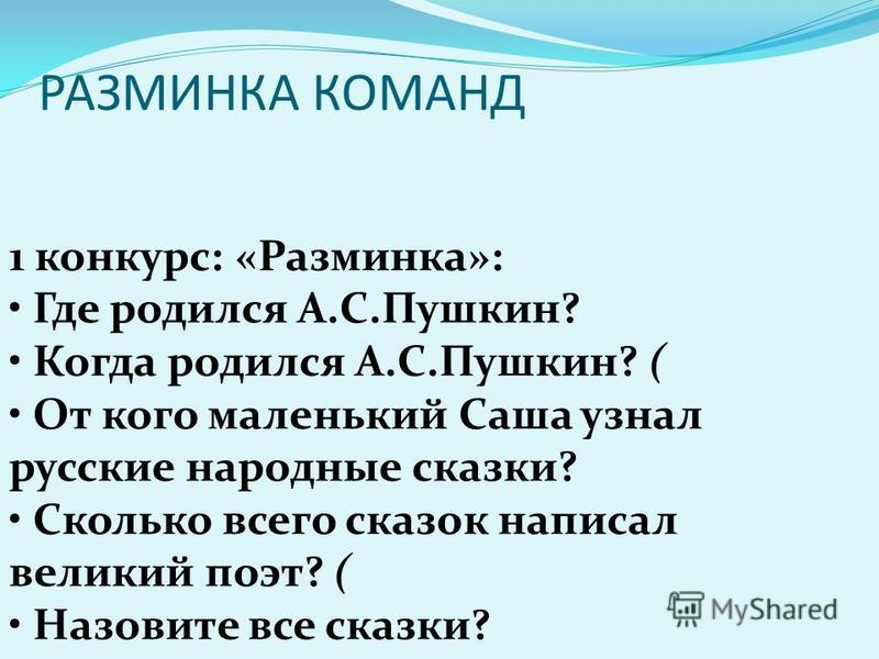 РАЗМИНКА КОМАНД 1 конкурс: «Разминка»: Где родился А.С.Пушкин? Когда родился А.С.Пушкин? ( От кого маленький Саша узнал русские народные сказки? Сколько всего сказок написал великий поэт? ( Назовите все сказки?