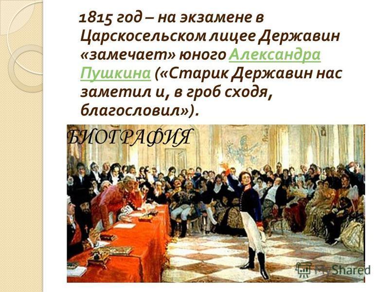 1815 год – на экзамене в Царскосельском лицее Державин « замечает » юного Александра Пушкина (« Старик Державин нас заметил и, в гроб сходя, благословил »). Александра Пушкина