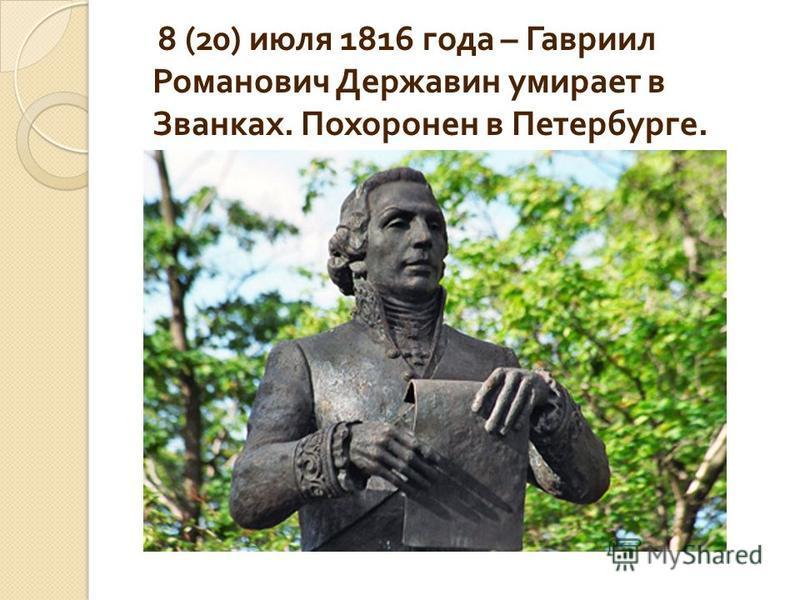 8 (20) июля 1816 года – Гавриил Романович Державин умирает в Званках. Похоронен в Петербурге.