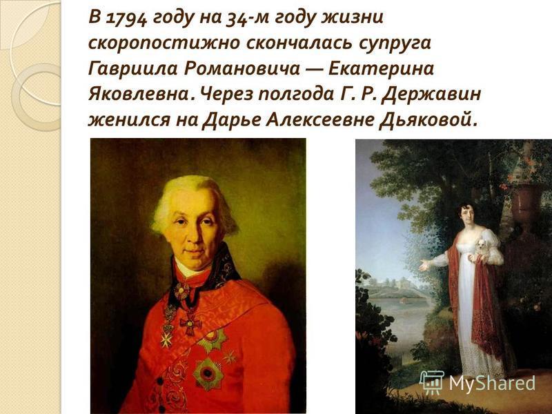 В 1794 году на 34- м году жизни скоропостижно скончалась супруга Гавриила Романовича Екатерина Яковлевна. Через полгода Г. Р. Державин женился на Дарье Алексеевне Дьяковой.