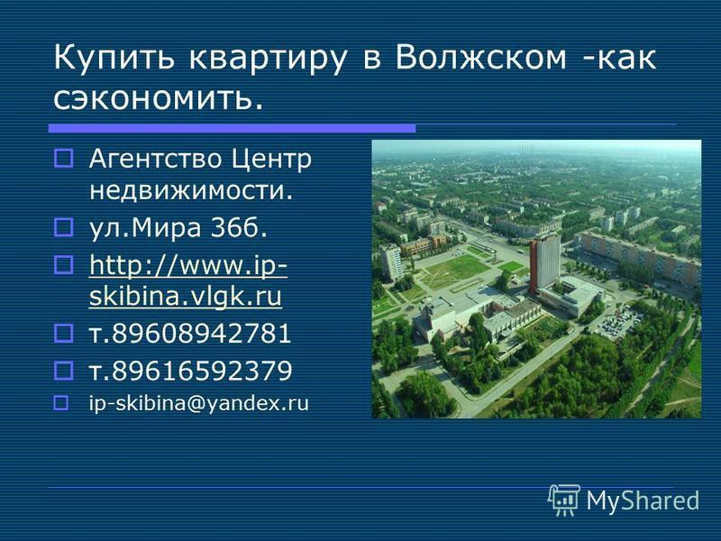 Купить квартиру в Волжском -как сэкономить. Агентство Центр недвижимости. ул.Мира 36 б. http://www.ip- skibina.vlgk.ru http://www.ip- skibina.vlgk.ru т.89608942781 т.89616592379 ip-skibina@yandex.ru
