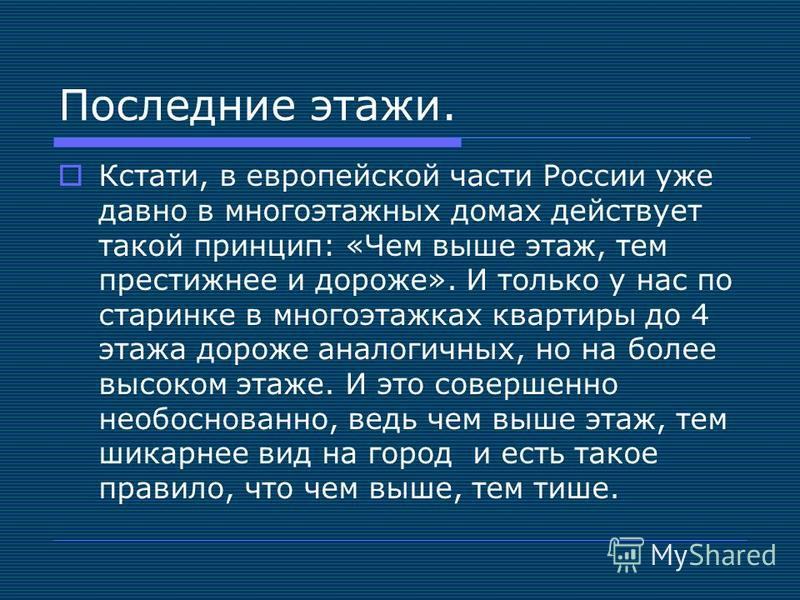 Последние этажи. Кстати, в европейской части России уже давно в многоэтажных домах действует такой принцип: «Чем выше этаж, тем престижнее и дороже». И только у нас по старинке в многоэтажках квартиры до 4 этажа дороже аналогичных, но на более высоко