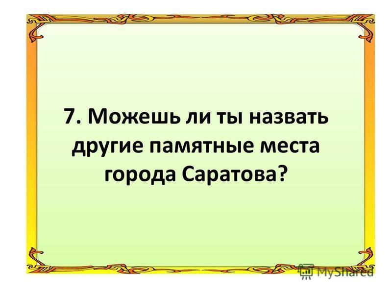 6. На какой реке раскинулся город Саратов?