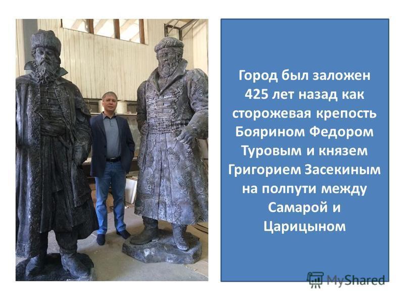 Был основан в 1590 году князем Григорием Засекиным и боярином Фёдором Туровым на полпути между Самарой и Царицыном.