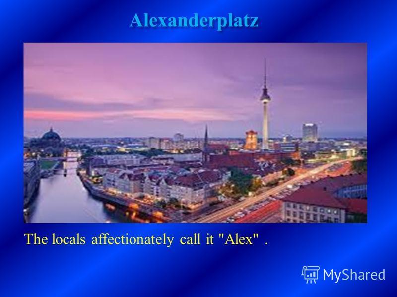 Alexanderplatz The locals affectionately call it Alex.