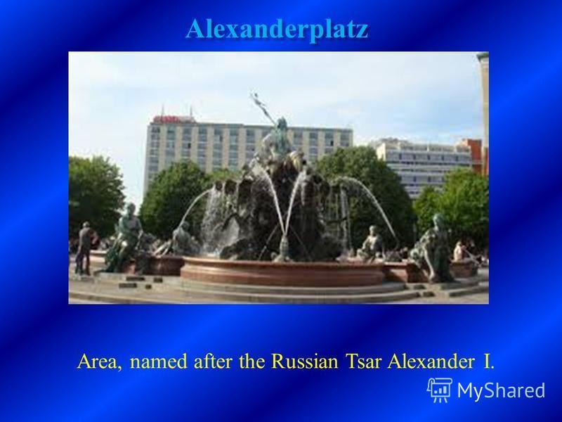 Alexanderplatz Area, named after the Russian Tsar Alexander I.