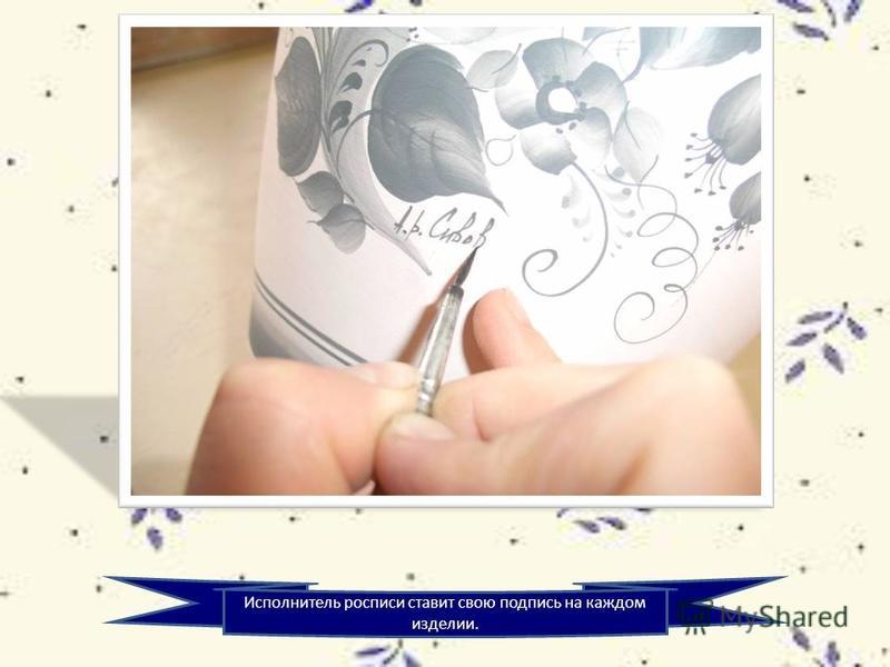 Исполнитель росписи ставит свою подпись на каждом изделии.