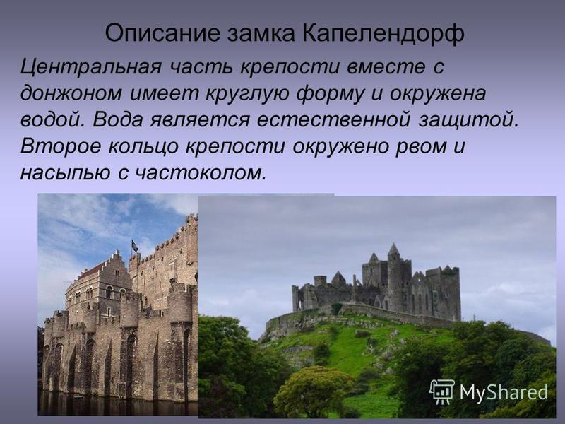 Описание замка Капелендорф Центральная часть крепости вместе с донжоном имеет круглую форму и окружена водой. Вода является естественной защитой. Второе кольцо крепости окружено рвом и насыпью с частоколом.