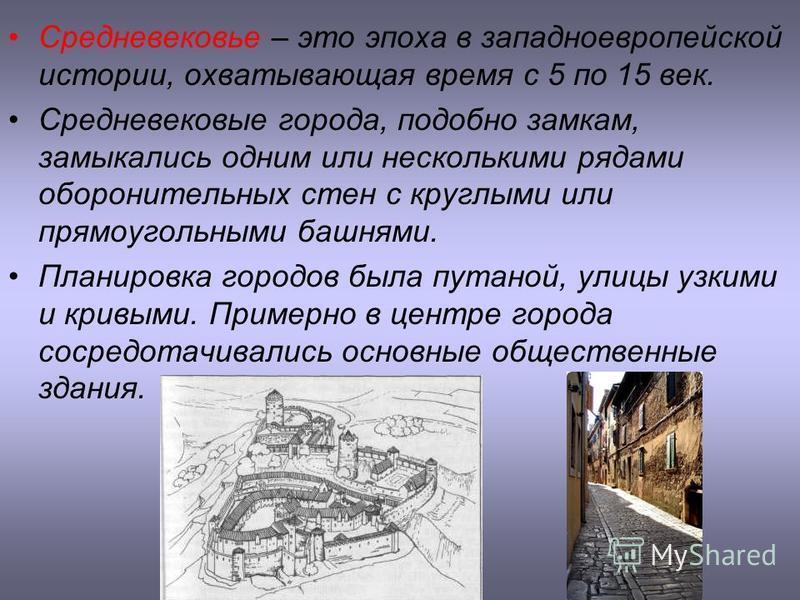 Средневековье – это эпоха в западноевропейской истории, охватывающая время с 5 по 15 век. Средневековые города, подобно замкам, замыкались одним или несколькими рядами оборонительных стен с круглыми или прямоугольными башнями. Планировка городов была