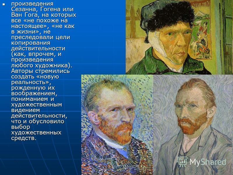 произведения Сезанна, Гогена или Ван Гога, на которых все «не похоже на настоящее», «не как в жизни», не преследовали цели копирования действительности (как, впрочем, и произведения любого художника). Авторы стремились создать «новую реальность», рож