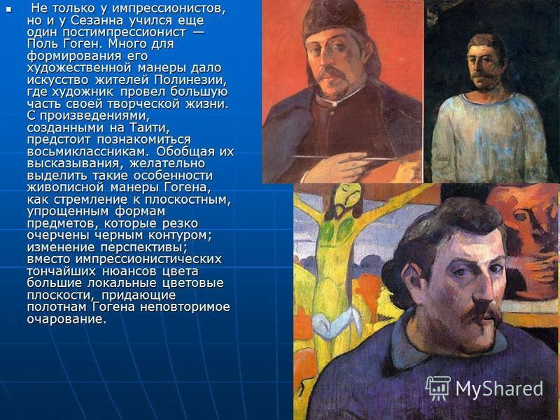 Не только у импрессионистов, но и у Сезанна учился еще один постимпрессионист Поль Гоген. Много для формирования его художественной манеры дало искусство жителей Полинезии, где художник провел большую часть своей творческой жизни. С произведениями, с