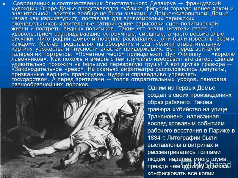Современник и соотечественник блистательного Делакруа французский художник Оноре Домье представлялся публике фигурой гораздо менее яркой и значительной: зрители вообще не были знакомы с Домье-живописцем. Домье начал как карикатурист, поставляя для вс