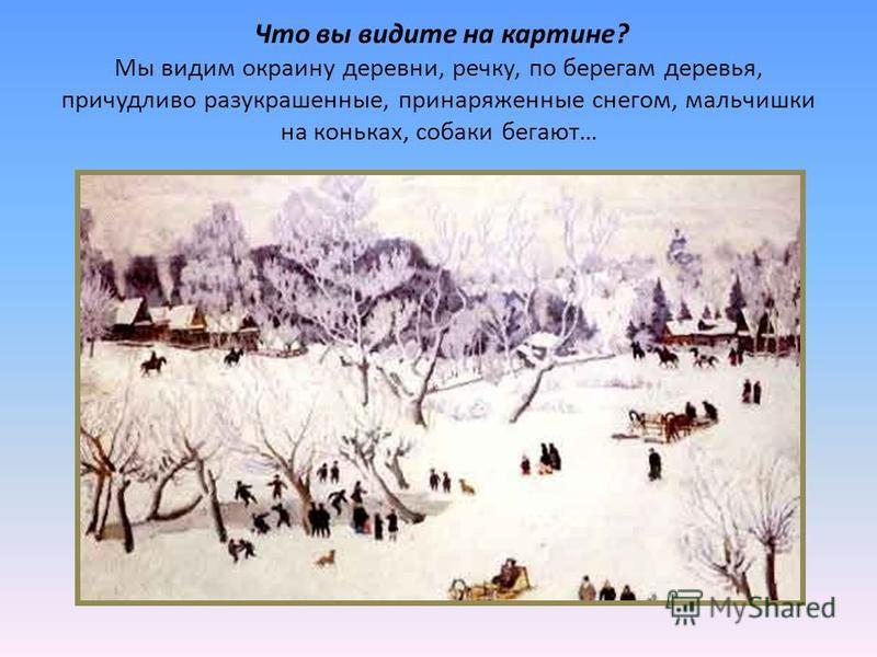 Что вы видите на картине? Мы видим окраину деревни, речку, по берегам деревья, причудливо разукрашенные, принаряженные снегом, мальчишки на коньках, собаки бегают…