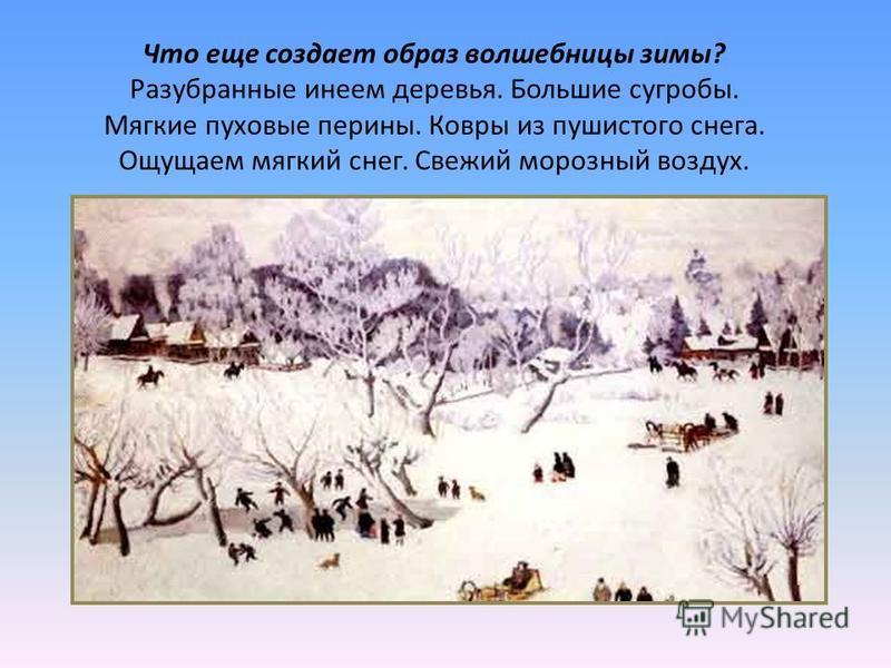 Что еще создает образ волшебницы зимы? Разубранные инеем деревья. Большие сугробы. Мягкие пуховые перины. Ковры из пушистого снега. Ощущаем мягкий снег. Свежий морозный воздух.