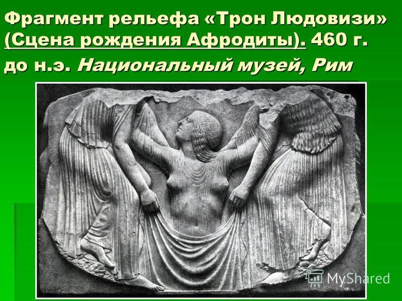 Фрагмент рельефа «Трон Людовизи» (Сцена рождения Афродиты). 460 г. до н.э. Национальный музей, Рим