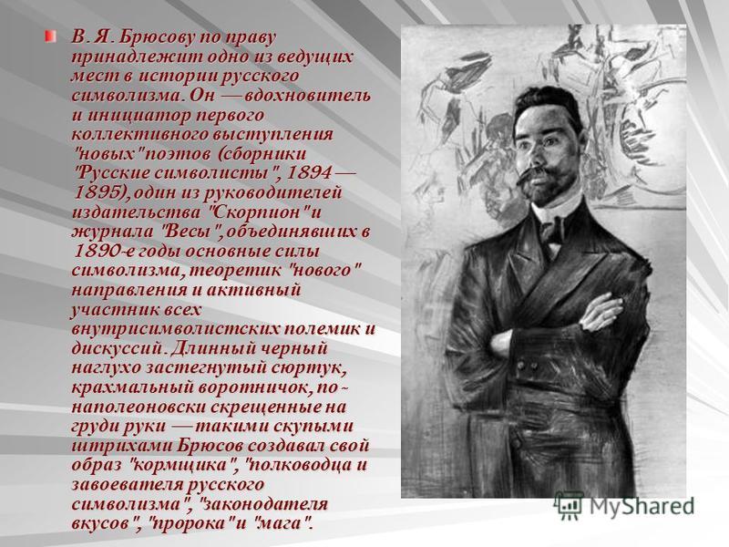 В. Я. Брюсову по праву принадлежит одно из ведущих мест в истории русского символизма. Он вдохновитель и инициатор первого коллективного выступления