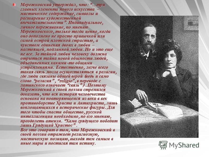 Мережковский утверждал, что : … три главных элемента нового искусства – мистическое содержание, символы и расширение художественной впечатлительности. Индивидуальное, личное переживание, по мнению Мережковского, только тогда ценно, когда оно дополнен