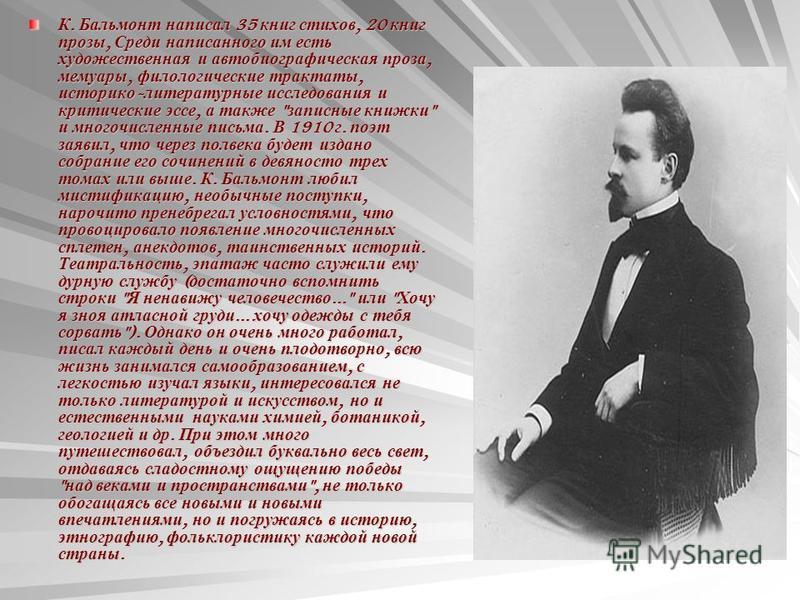 К. Бальмонт написал 35 книг стихов, 20 книг прозы, Среди написанного им есть художественная и автобиографическая проза, мемуары, филологические трактаты, историко - литературные исследования и критические эссе, а также