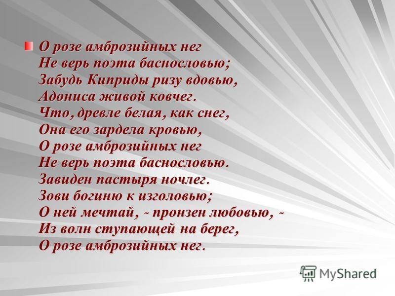 О розе амброзийных нег Не верь поэта баснословью ; Забудь Киприды ризу вдовью, Адониса живой ковчег. Что, древле белая, как снег, Она его зардела кровью, О розе амброзийных нег Не верь поэта баснословью. Завиден пастыря ночлег. Зови богиню к изголовь