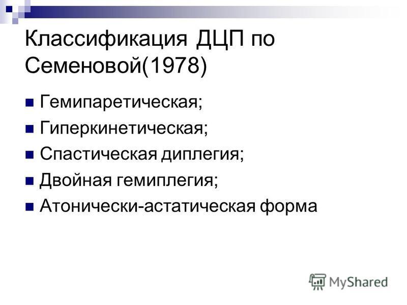 Классификация ДЦП по Семеновой(1978) Гемипаретическая; Гиперкинетическая; Спастическая диплегия; Двойная гемиплегия; Атонически-астатическая форма